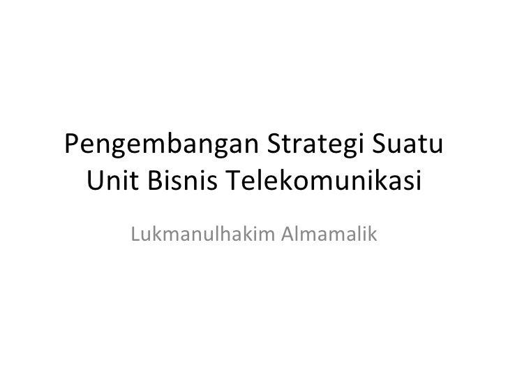 Pengembangan Strategi Suatu Unit Bisnis Telekomunikasi    Lukmanulhakim Almamalik
