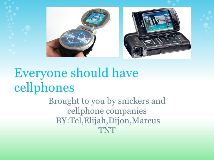 Everyone should have cellphones Brought to you bysnickers and cellphone companies  BY:Tel,Elijah,Dijon,Marcus TNT