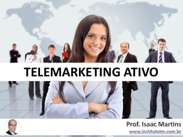 Professor Isaac Martins – visite: www.institutoim.com.br – www.isaacmartins.com.br TELEMARKETING ATIVO