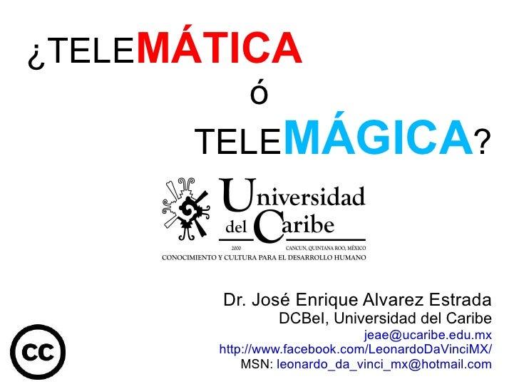 ¿TELE MÁTICA   ó TELE MÁGICA ? Dr. José Enrique Alvarez Estrada DCBeI, Universidad del Caribe [email_address] http://www.f...
