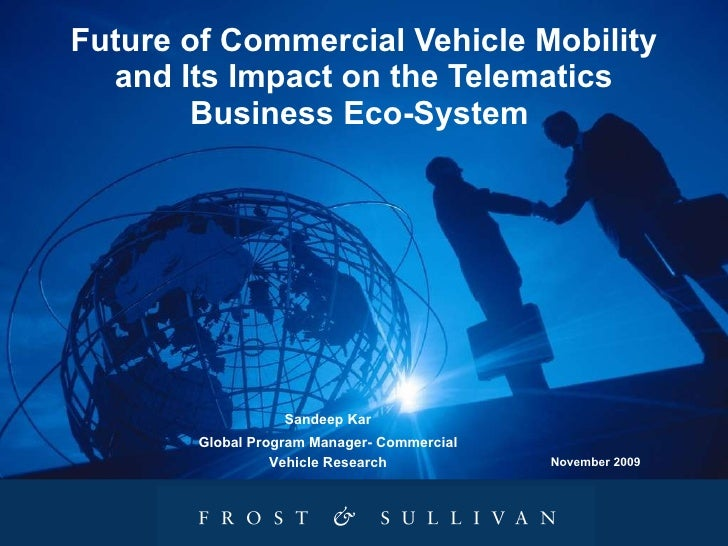 Future of Commercial Vehicle Mobility and Its Impact on the Telematics Business Eco-System  November 2009 Sandeep Kar Glob...