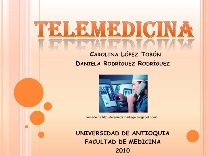 telemedicina<br />Carolina López Tobón       Daniela Rodríguez Rodríguez<br />Tomado de http://telemedicinadiego.blogspot....