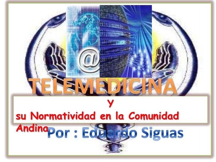 TELEMEDICINA <br />Y <br />su Normatividad en la Comunidad Andina <br />Por : Eduardo Siguas <br />