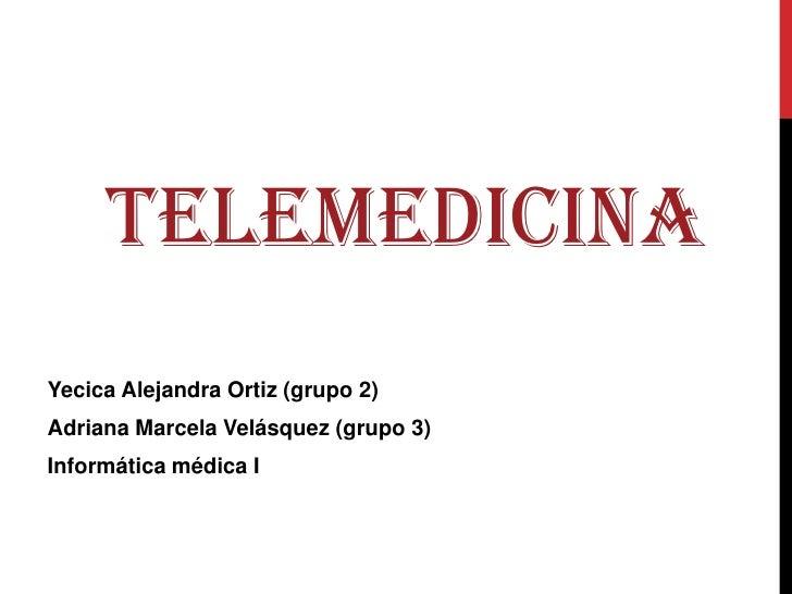TELEMEDICINA<br />Yecica Alejandra Ortiz (grupo 2)<br />Adriana Marcela Velásquez (grupo 3)<br />Informática médica I<br />