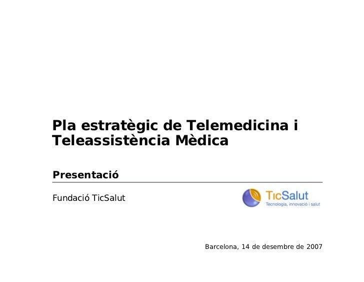 Pla estratègic de Telemedicina iTeleassistència MèdicaPresentacióFundació TicSalut                    Barcelona, 14 de des...