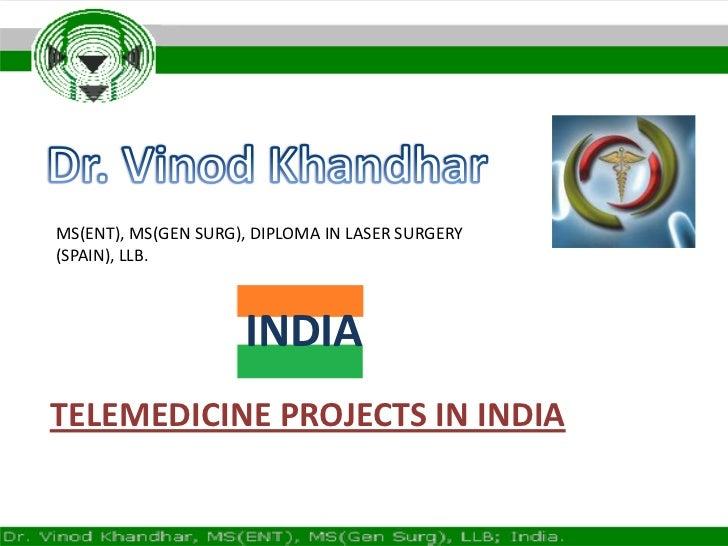 Dr. Vinod Khandhar<br />MS(ENT), MS(GEN SURG), DIPLOMA IN LASER SURGERY (SPAIN), LLB.<br />INDIA<br />TELEMEDICINE PROJECT...