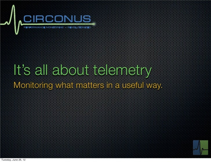 It's all about telemetry          Monitoring what matters in a useful way.Tuesday, June 26, 12