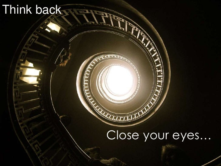 Think back<br />Close your eyes…<br />