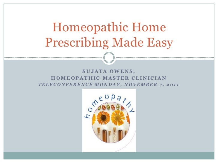 Homeopathic Home Prescribing Made Easy          SUJATA OWENS,   HOMEOPATHIC MASTER CLINICIANTELECONFERENCE MONDAY, NOVEMBE...