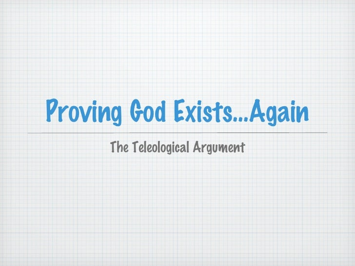 Proving God Exists...Again <ul><li>The Teleological Argument </li></ul>