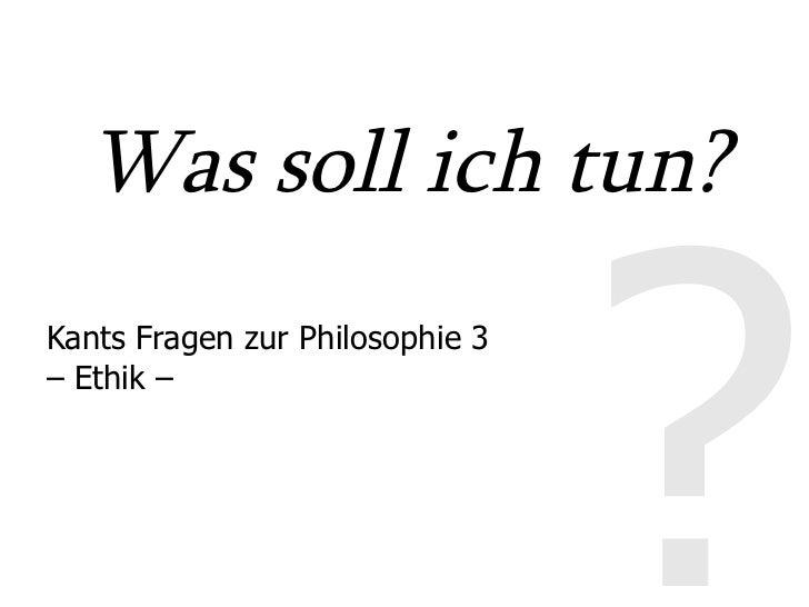 Was soll ich tun?                                     ? Kants Fragen zur Philosophie 3 – Ethik –