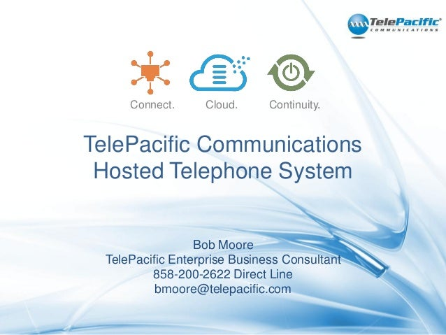 Connect.  Cloud.  Continuity.  TelePacific Communications Hosted Telephone System  Bob Moore TelePacific Enterprise Busine...