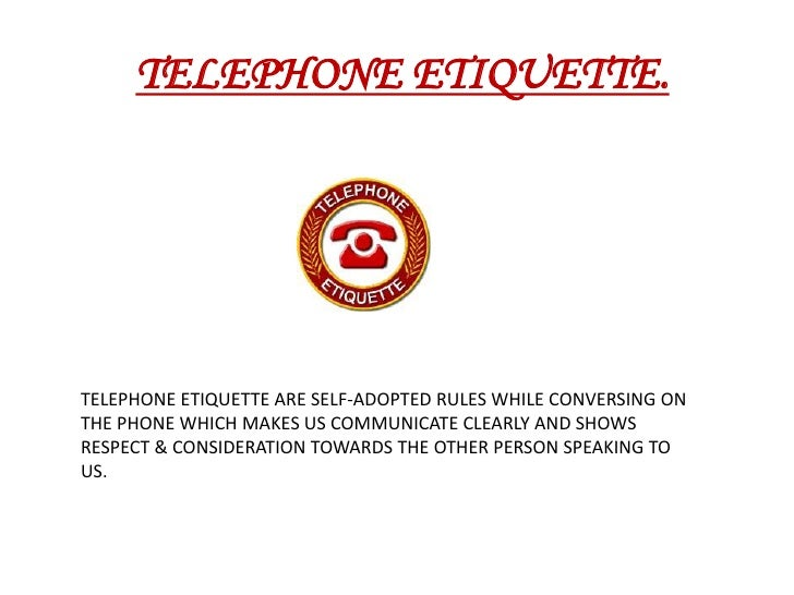 TELEPHONE ETIQUETTE.<br />TELEPHONEETIQUETTE ARE SELF-ADOPTED RULES WHILE CONVERSING ON THE PHONE WHICH MAKES US COMMUNIC...