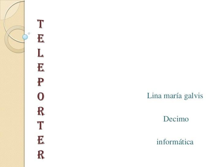teleporter<br />Lina maría galvis<br /> Decimo<br />informática<br />