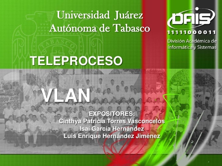 Universidad Juárez   Autónoma de Tabasco   TELEPROCESO    VLAN              EXPOSITORES:    Cinthya Patricia Torres Vascon...