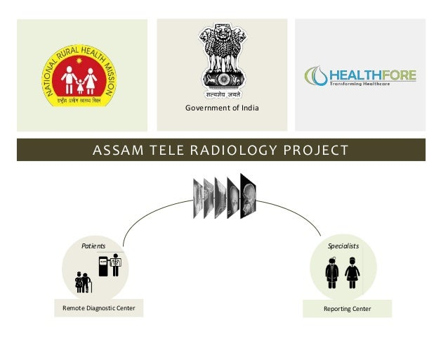 Government of India  ASSAM TELE RADIOLOGY PROJECT  Patients  Remote Diagnostic Center  Specialists  Reporting Center