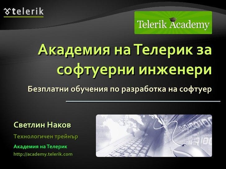 Академия на Телерик за софтуерни инженери Безплатни обучения по разработка на софтуер <ul><li>Светлин Наков </li></ul><ul>...