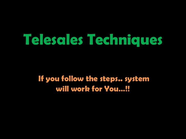 Telesales Techniques  If you follow the steps.. system       will work for You…!!