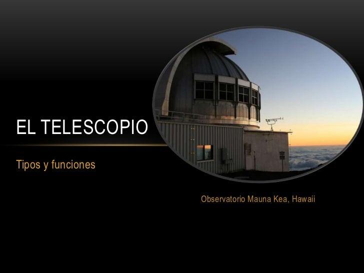 EL TELESCOPIOTipos y funciones                    Observatorio Mauna Kea, Hawaii