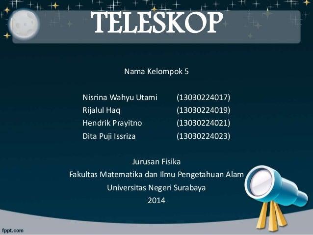 TELESKOP Nama Kelompok 5 Nisrina Wahyu Utami (13030224017) Rijalul Haq (13030224019) Hendrik Prayitno (13030224021) Dita P...