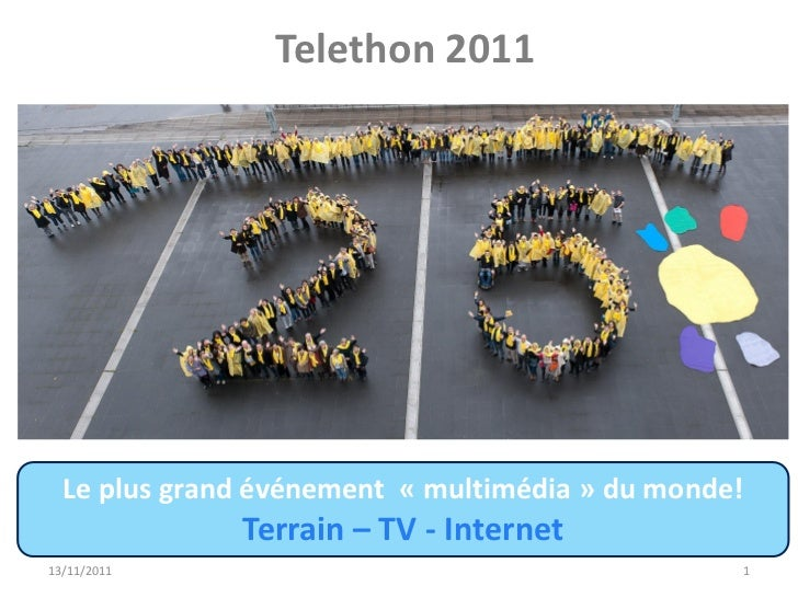 Telethon 2011  Le plus grand événement « multimédia » du monde!              Terrain – TV - Internet13/11/2011            ...