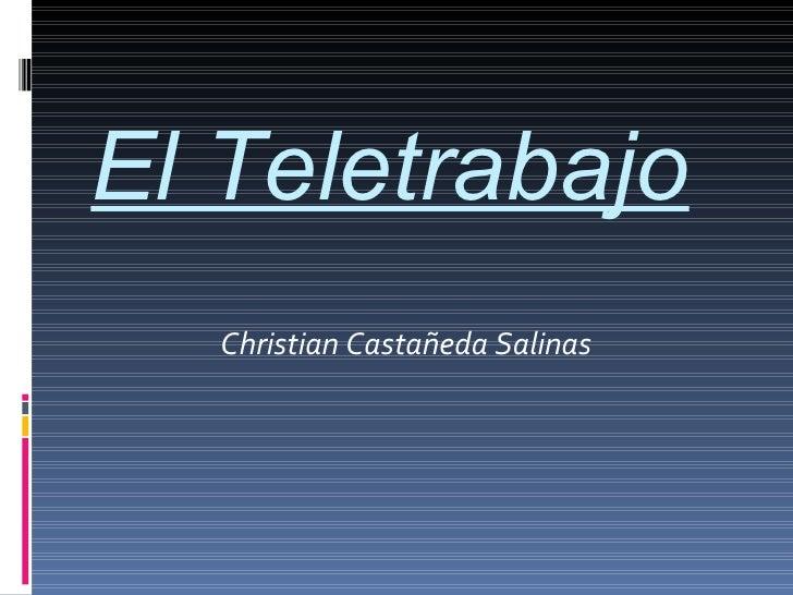 El Teletrabajo <ul><li>Christian Castañeda Salinas </li></ul>