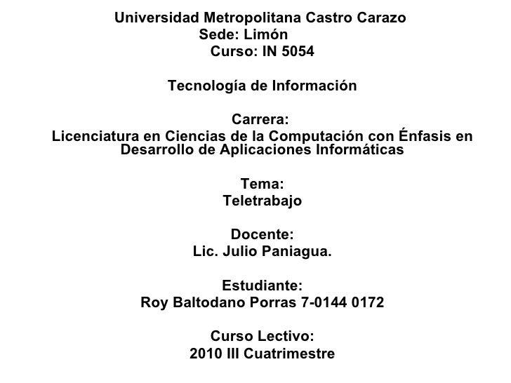 Universidad Metropolitana Castro Carazo  Sede: Limón  Curso: IN 5054 Tecnología de Información Carrera:  Licenciatura en C...