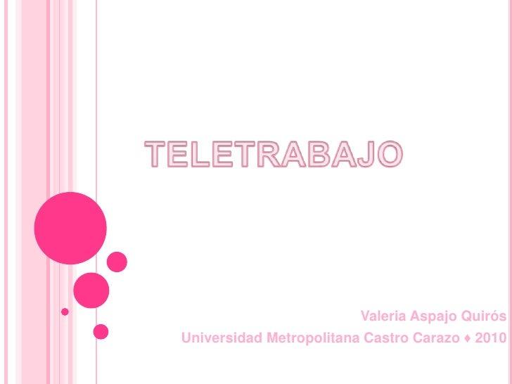 TELETRABAJO<br />Valeria Aspajo Quirós<br />Universidad Metropolitana Castro Carazo ♦ 2010<br />