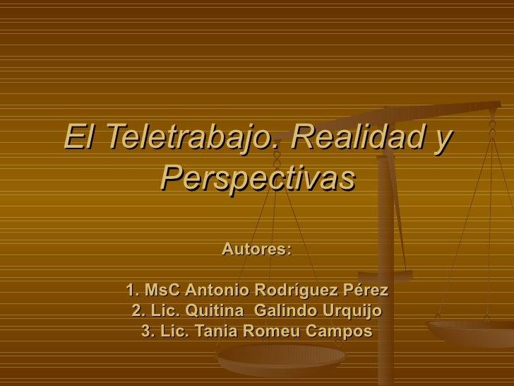 El Teletrabajo. Realidad y Perspectivas Autores: 1. MsC Antonio Rodríguez Pérez 2. Lic. Quitina  Galindo Urquijo 3. Lic. T...