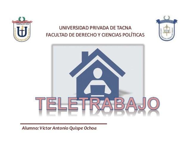 UNIVERSIDAD PRIVADA DE TACNA FACULTAD DE DERECHO Y CIENCIAS POLÍTICAS Alumno: Víctor Antonio Quispe Ochoa