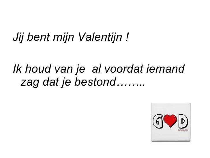 <ul><li>Jij bent mijn Valentijn ! </li></ul><ul><li>Ik houd van je  al voordat iemand zag dat je bestond…….. </li></ul>