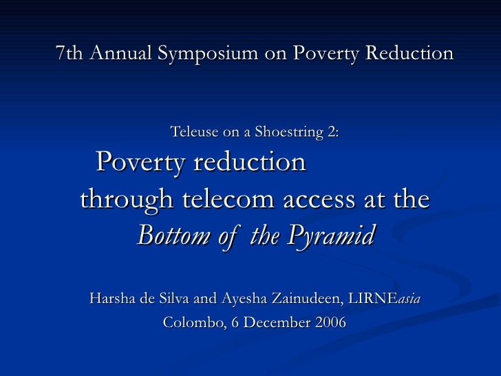 Teleuse on a Shoestring 2: Poverty reduction  through telecom access at the  Bottom of the Pyramid Harsha de Silva and Aye...