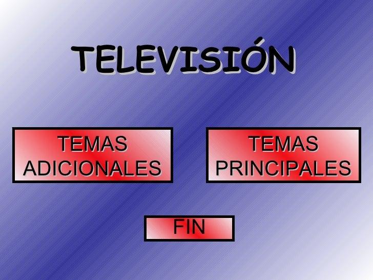 TELEVISIÓN TEMAS ADICIONALES TEMAS PRINCIPALES FIN