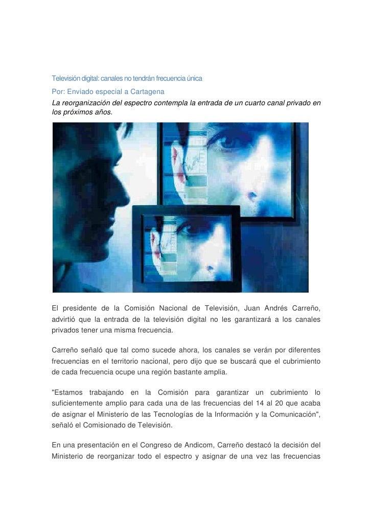 Televisión digital: canales no tendrán frecuencia única Por: Enviado especial a Cartagena La reorganización del espectro c...