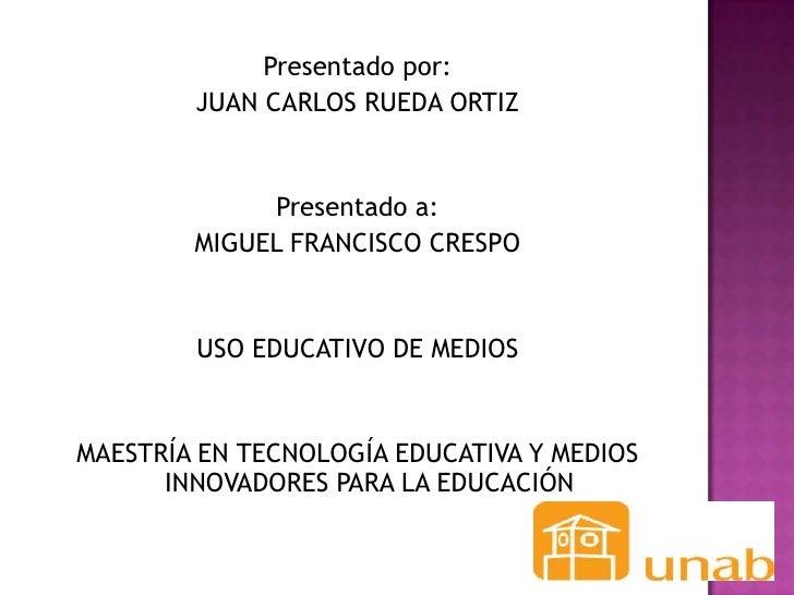 Presentado por:        JUAN CARLOS RUEDA ORTIZ             Presentado a:        MIGUEL FRANCISCO CRESPO        USO EDUCATI...