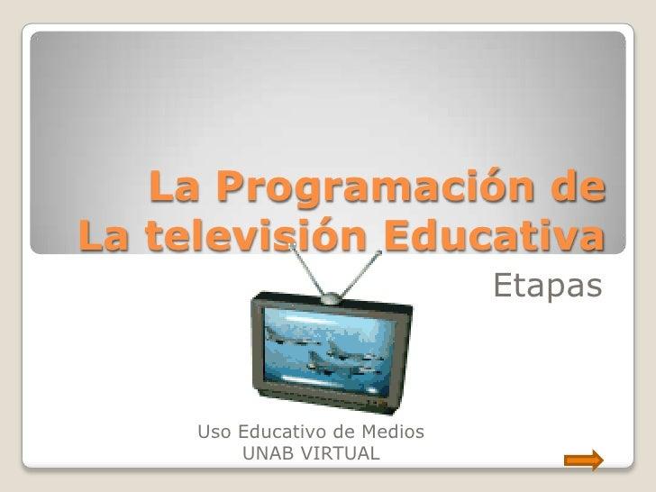 La Programación deLa televisión Educativa                               Etapas     Uso Educativo de Medios         UNAB VI...