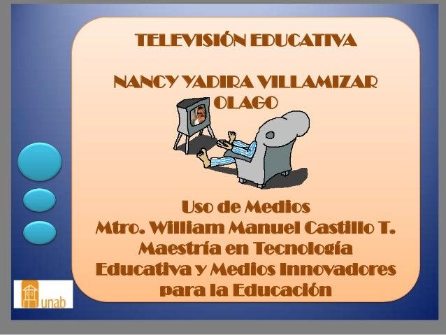 TELEVISIÓN EDUCATIVA NANCY YADIRA VILLAMIZAR          OLAGO         Uso de MediosMtro. William Manuel Castillo T.    Maest...