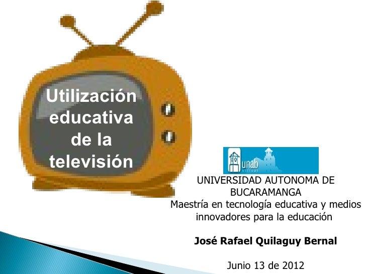 Utilizacióneducativa   de latelevisión                   UNIVERSIDAD AUTONOMA DE                           BUCARAMANGA    ...