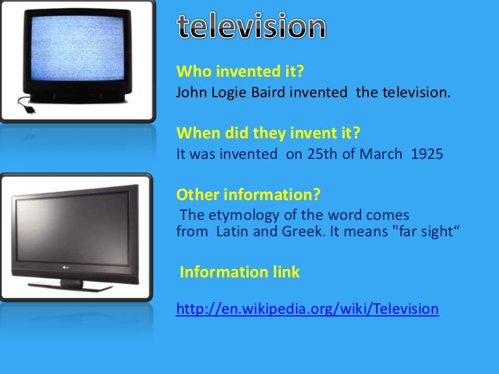 television<br />Whoinventedit?<br />John LogieBairdinventedthetelevision.<br />When did they invent it?<br />It was invent...