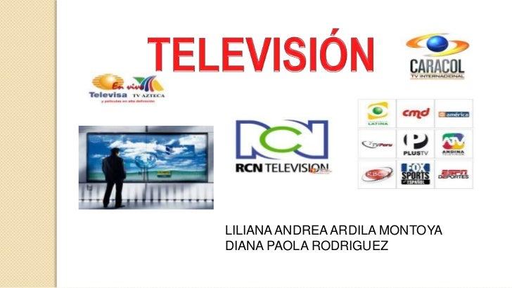 TELEVISIÓN <br />LILIANA ANDREA ARDILA MONTOYA <br />DIANA PAOLA RODRIGUEZ<br />
