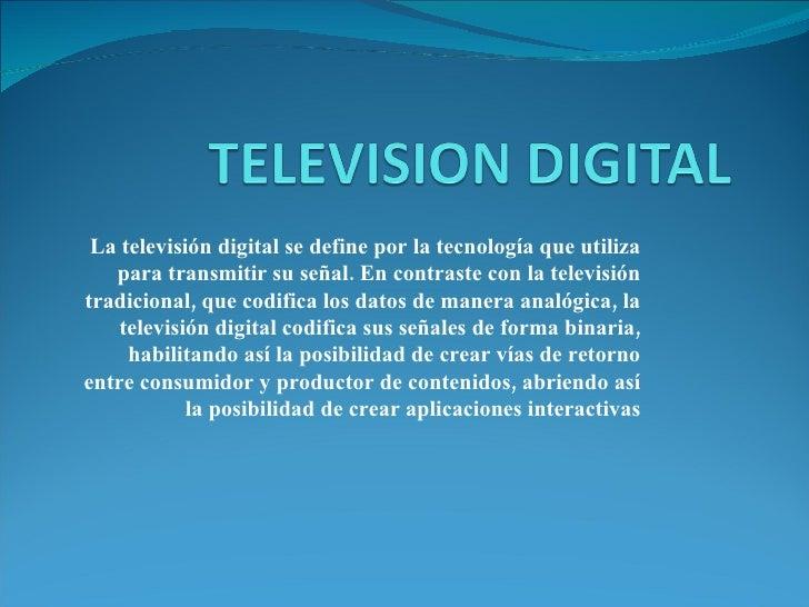 La televisión digital se define por la tecnología que utiliza para transmitir su señal. En contraste con la televisión tra...
