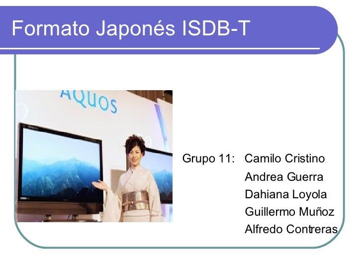 Formato Japonés ISDB-T <ul><li>Grupo 11:  Camilo Cristino </li></ul><ul><li>Andrea Guerra </li></ul><ul><li>Dahiana Loyola...