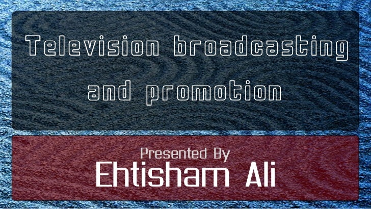 Television broadcasting <br />and promotion<br />Presented By<br />Ehtisham Ali<br />