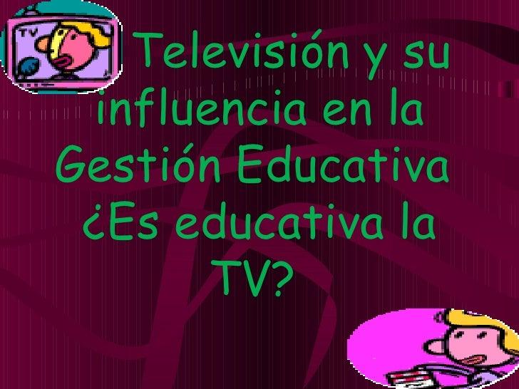 La Televisión y su influencia en laGestión Educativa ¿Es educativa la       TV?