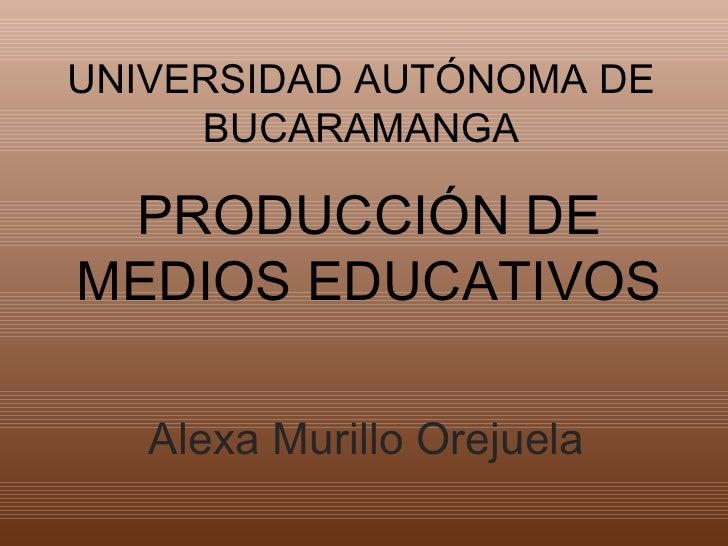 UNIVERSIDAD AUTÓNOMA DE     BUCARAMANGA PRODUCCIÓN DEMEDIOS EDUCATIVOS   Alexa Murillo Orejuela