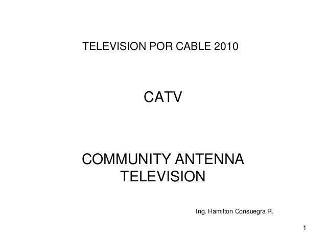 TELEVISION POR CABLE 2010  CATV  COMMUNITY ANTENNA TELEVISION Ing. Hamilton Consuegra R. 1