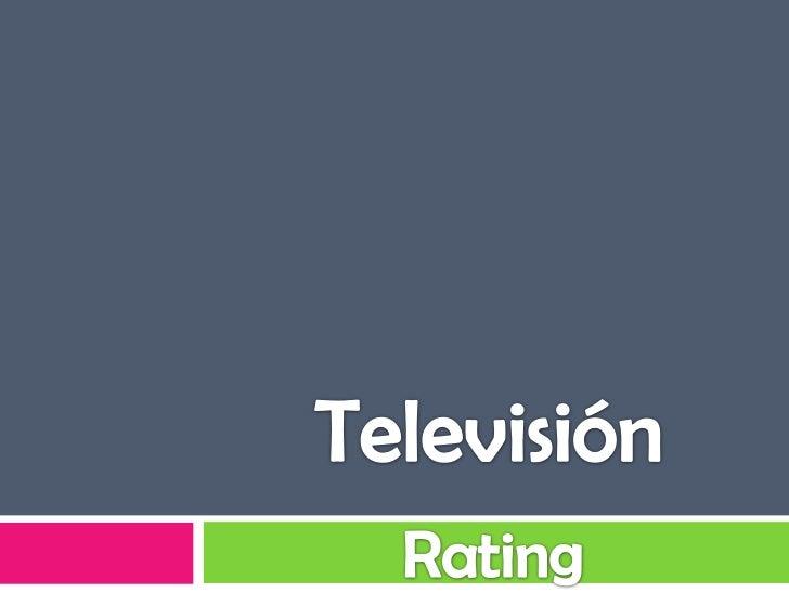 Rating    El rating indica el porcentaje de hogares o     televidentes con la TV encendida en un     canal, programa, día...