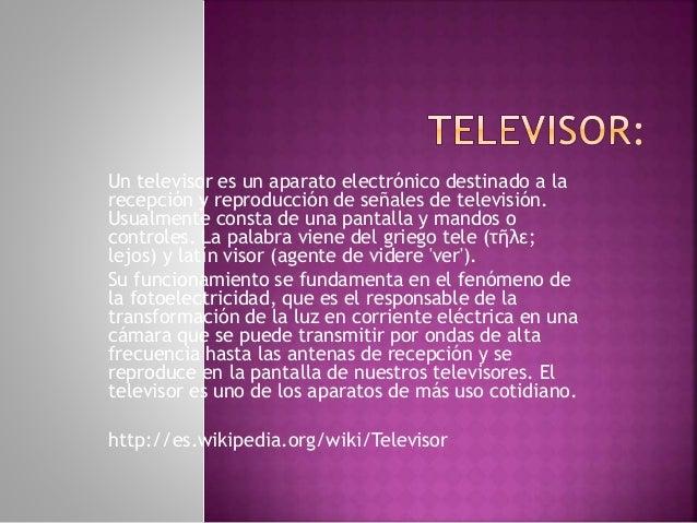 Un televisor es un aparato electrónico destinado a la recepción y reproducción de señales de televisión. Usualmente consta...