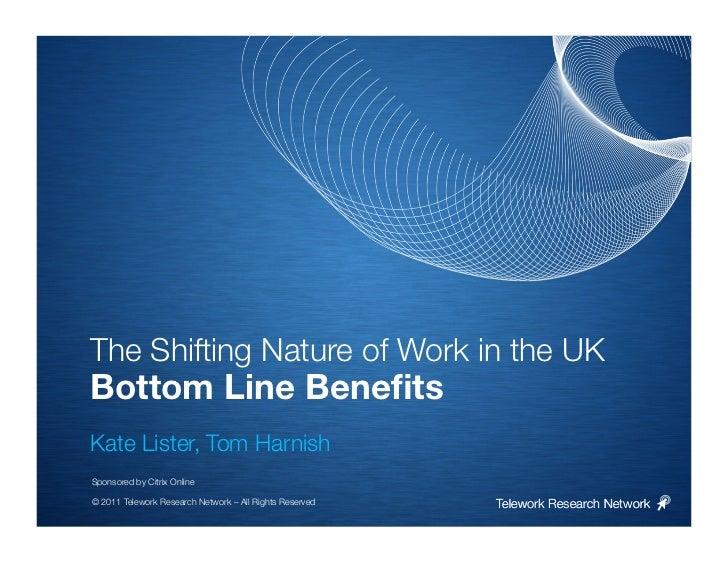 The Shifting Nature of Work in the UKBottom Line BenefitsKate Lister, Tom HarnishSponsored by Citrix Online© 2011 Telework ...