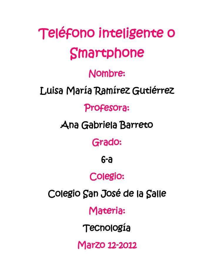 Teléfono inteligente o      Smartphone          Nombre:Luisa María Ramírez Gutiérrez         Profesora:    Ana Gabriela Ba...